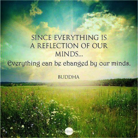 Since everything is a reflection of our minds, everything can be changed by our minds. - Buddha