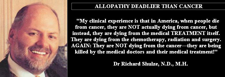 Dr. Richard Schulze ~ People in this country do NOT die of cancer, they die of chemotherapy, radiation, and surgery.