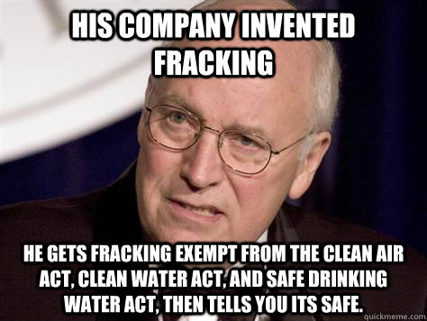 Cheney gets Fracking Exempt From Clean Air Act and Safe Drinking Water Act then Tells Us It's Safe