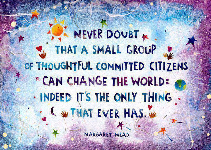 Never doubt that a small group of thoughtful committed citizens can change the world. Indeed it's the only thing that ever has. ~ Margaret Mead