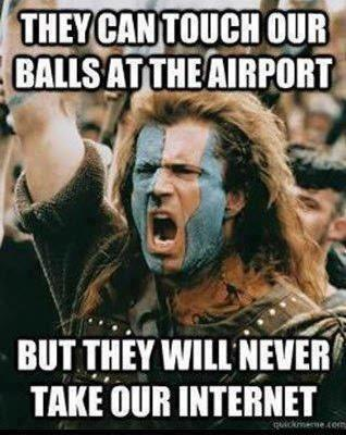 They can touch our balls at the airport, but they will never take our internet! (Mel Gibson in Braveheart)
