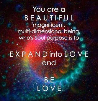 You are a beautiful magnificent multi-dimensional being whose Soul purpose is to Expand into Love and Be Love