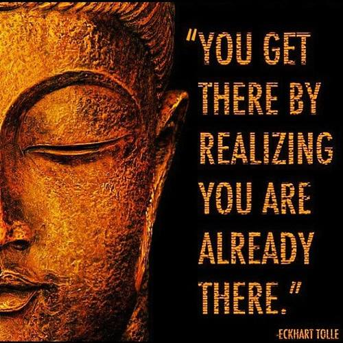 You Get There by Realizing You Are Already There ~ Eckhart Tolle