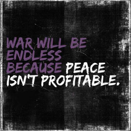 War Will Be Endless Because Peace Isn't Profitable
