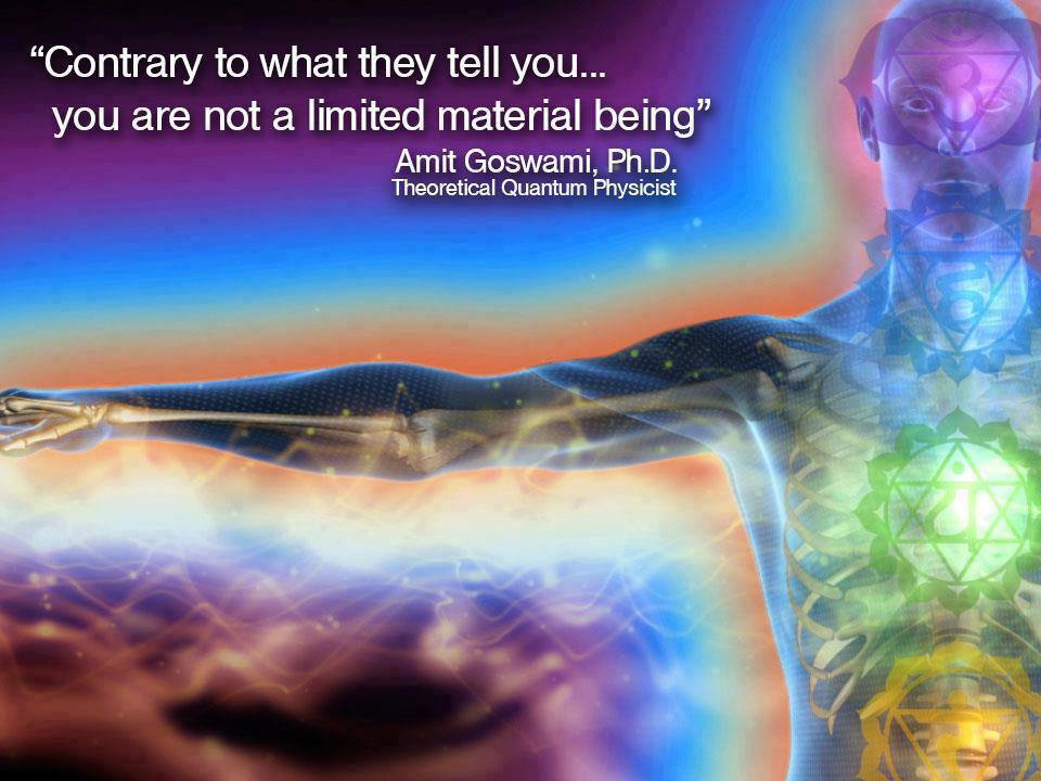 Contrary to what they tell you, you are not a limited material being. ~ Amit Goswami