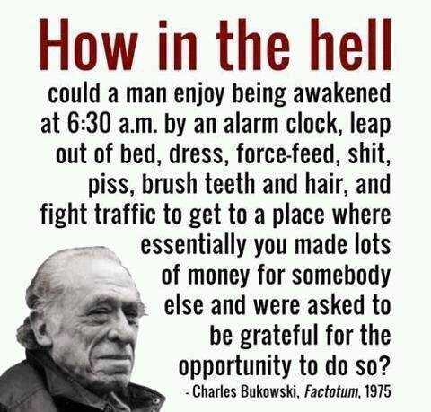 Bukowski - How in Hell Can a Man Enjoy Wage Slavery and Be Grateful